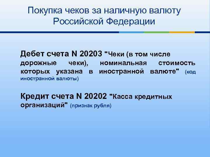 Покупка чеков за наличную валюту Российской Федерации Дебет счета N 20203
