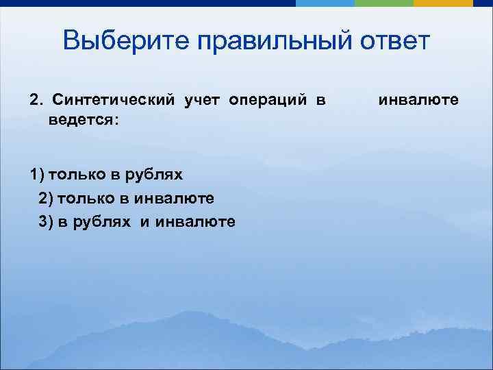 Выберите правильный ответ 2. Синтетический учет операций в инвалюте ведется: 1) только в рублях