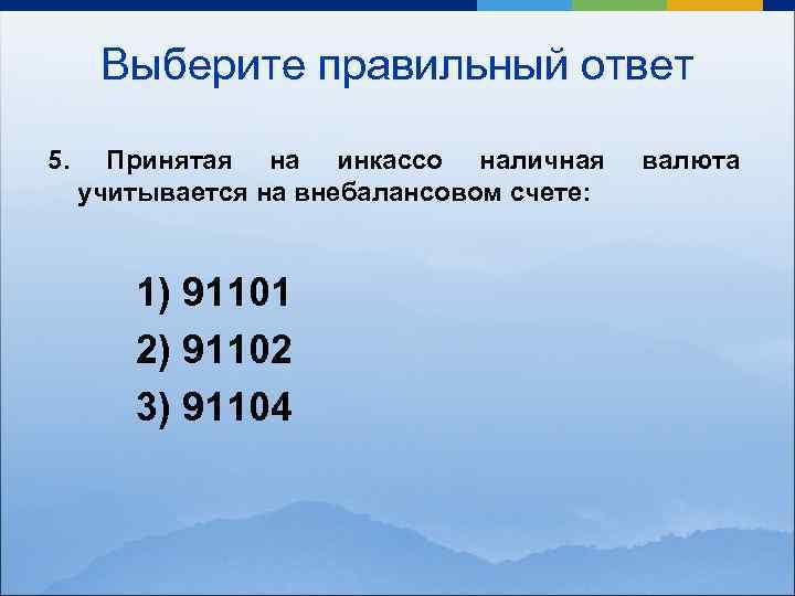 Выберите правильный ответ 5. Принятая на инкассо наличная учитывается на внебалансовом счете: 1) 91101