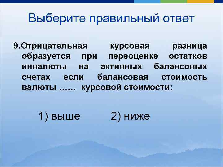 Выберите правильный ответ 9. Отрицательная курсовая разница образуется при переоценке остатков инвалюты на активных