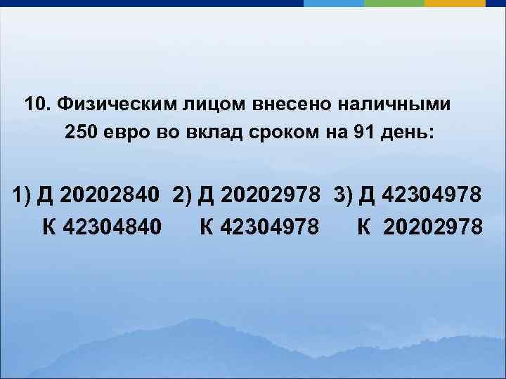 10. Физическим лицом внесено наличными 250 евро во вклад сроком на 91 день: 1)