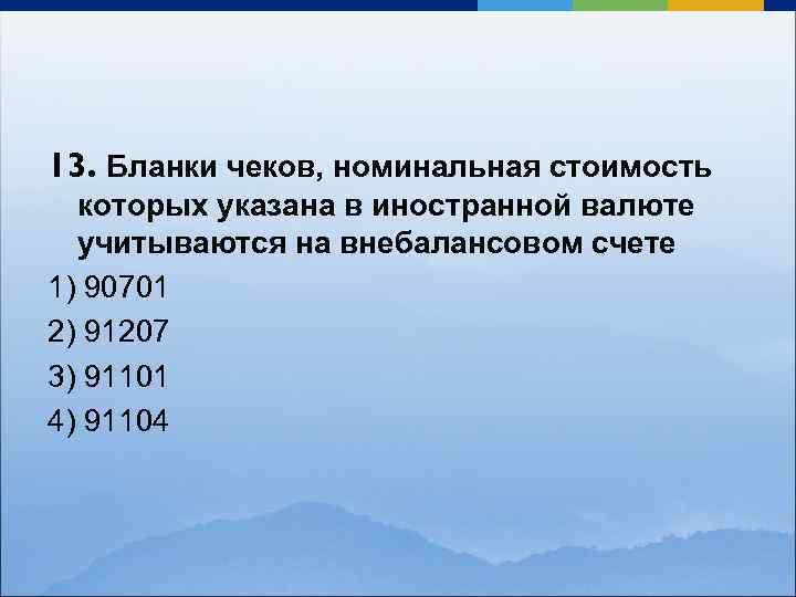 13. Бланки чеков, номинальная стоимость которых указана в иностранной валюте учитываются на внебалансовом счете