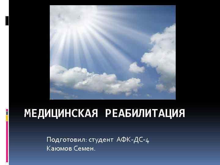 МЕДИЦИНСКАЯ РЕАБИЛИТАЦИЯ Подготовил: студент АФК ДС 4 Каюмов Семен.