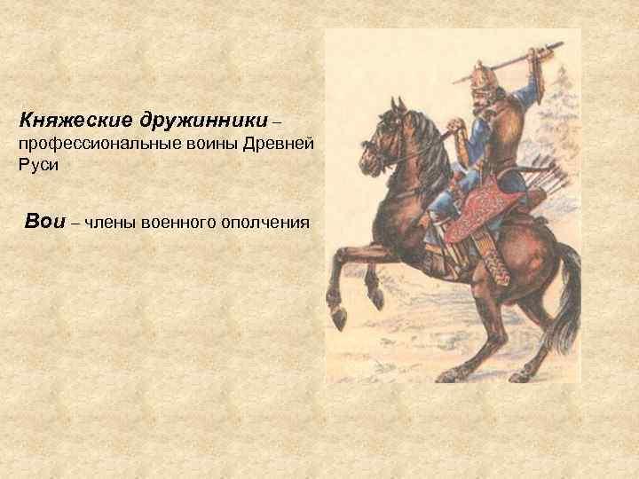 Княжеские дружинники – профессиональные воины Древней Руси Вои – члены военного ополчения