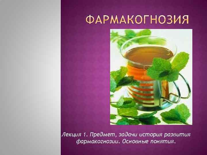 Лекция 1. Предмет, задачи история развития фармакогнозии. Основные понятия.
