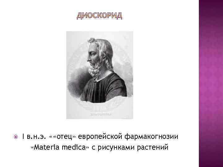 I в. н. э. « «отец» европейской фармакогнозии «Materia medica» с рисунками растений
