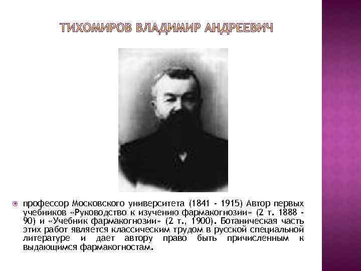 профессор Московского университета (1841 - 1915) Автор первых учебников «Руководство к изучению фармакогнозии»
