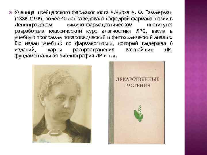 Ученица швейцарского фармакогноста А. Чирха А. Ф. Гаммерман (1888 -1978), более 40 лет