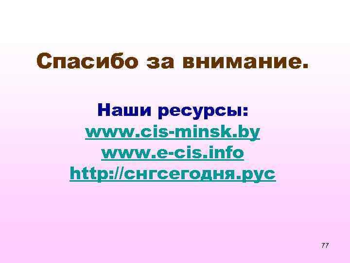 Спасибо за внимание. Наши ресурсы: www. cis-minsk. by www. e-cis. info http: //снгсегодня. рус