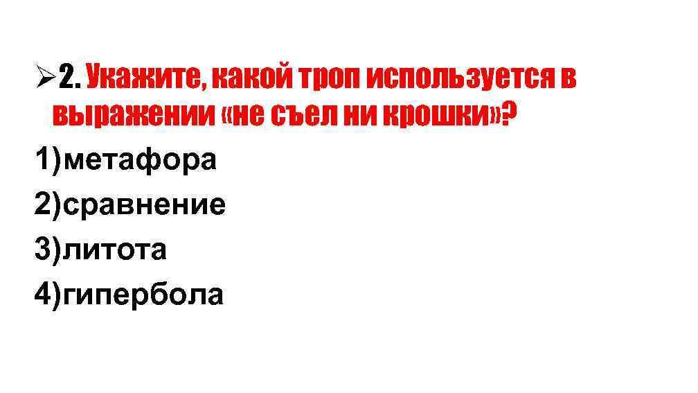 Ø 2. Укажите, какой троп используется в выражении «не съел ни крошки» ? 1)метафора