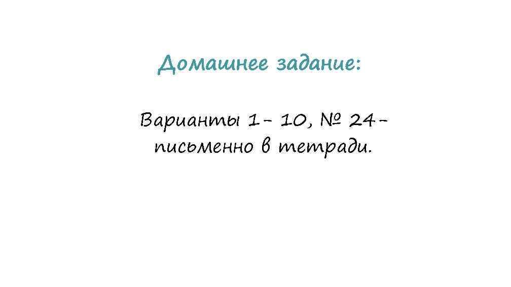 Домашнее задание: Варианты 1 - 10, № 24 письменно в тетради.