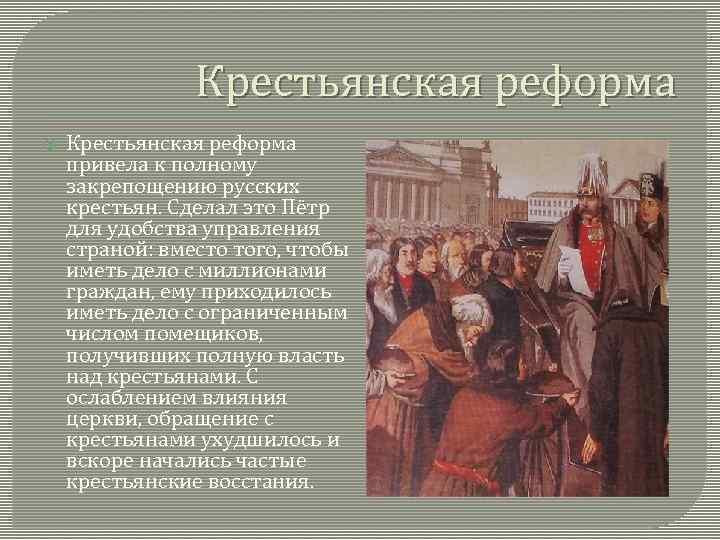 Крестьянская реформа привела к полному закрепощению русских крестьян. Сделал это Пётр для удобства управления