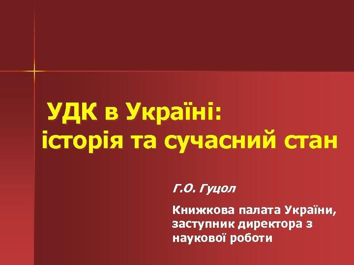 УДК в Україні: історія та сучасний стан Г. О. Гуцол Книжкова палата України,
