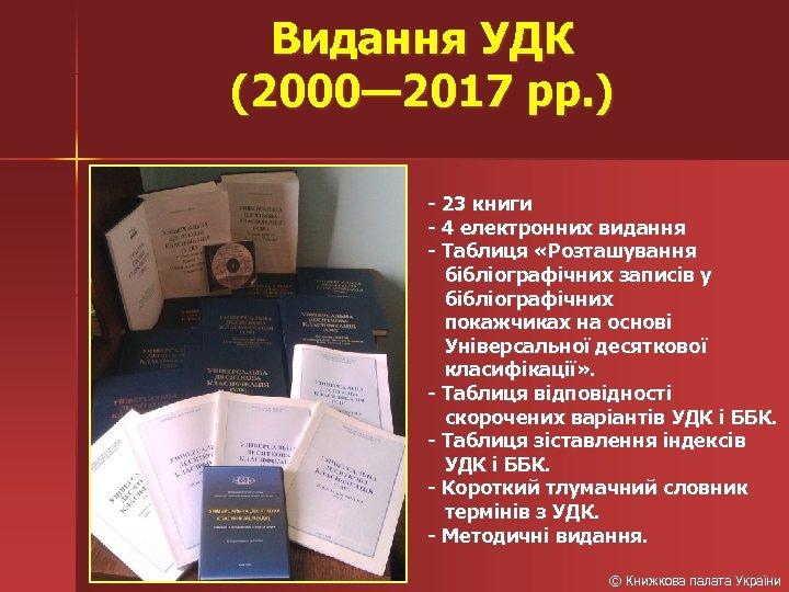 Видання УДК (2000— 2017 рр. ) - 23 книги - 4 електронних видання -