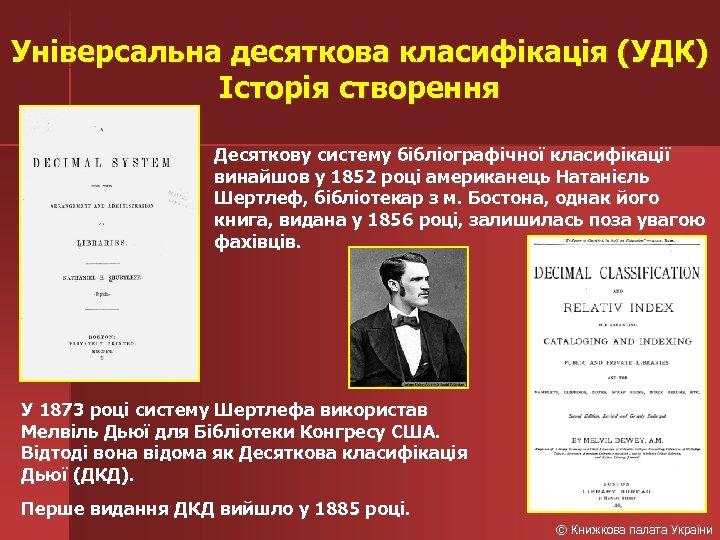 Універсальна десяткова класифікація (УДК) Історія створення Десяткову систему бібліографічної класифікації винайшов у 1852 році