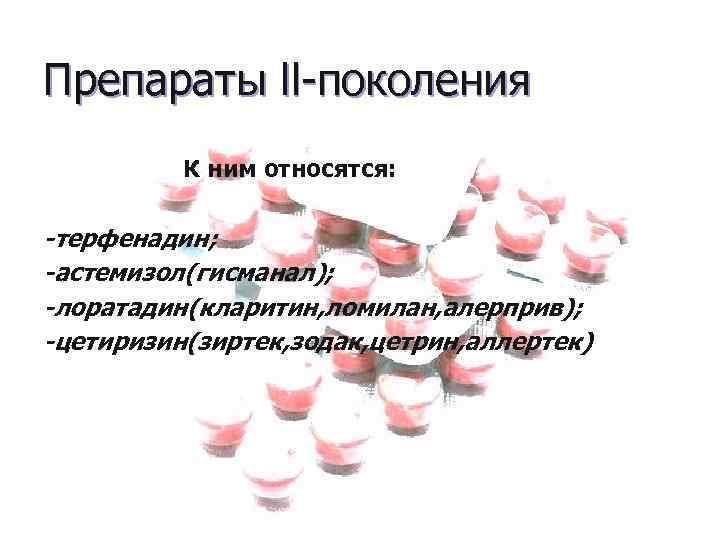 Препараты ll-поколения К ним относятся: -терфенадин; -астемизол(гисманал); -лоратадин(кларитин, ломилан, алерприв); -цетиризин(зиртек, зодак, цетрин, аллертек)