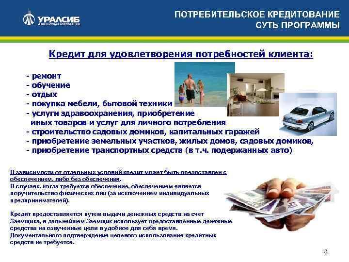 ПОТРЕБИТЕЛЬСКОЕ КРЕДИТОВАНИЕ СУТЬ ПРОГРАММЫ Кредит для удовлетворения потребностей клиента: - ремонт - обучение -