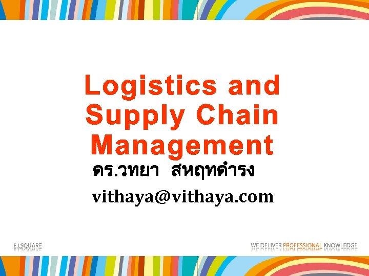 Logistics and Supply Chain Management ดร. วทยา สหฤทดำรง vithaya@vithaya. com