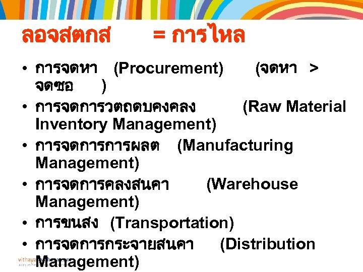 ลอจสตกส = การไหล • การจดหา (Procurement) (จดหา > จดซอ ) • การจดการวตถดบคงคลง (Raw Material