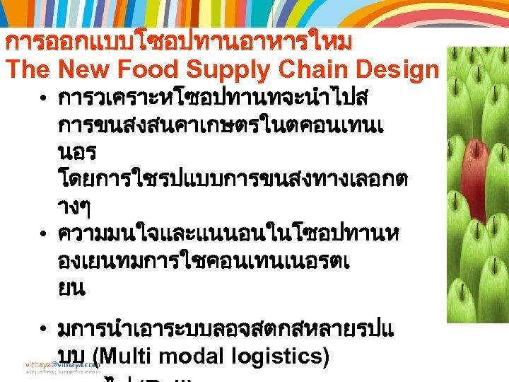 การออกแบบโซอปทานอาหารใหม The New Food Supply Chain Design • การวเคราะหโซอปทานทจะนำไปส การขนสงสนคาเกษตรในตคอนเทนเ นอร โดยการใชรปแบบการขนสงทางเลอกต างๆ •