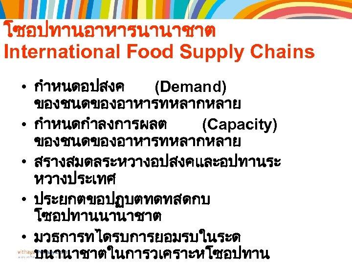 โซอปทานอาหารนานาชาต International Food Supply Chains • กำหนดอปสงค (Demand) ของชนดของอาหารทหลากหลาย • กำหนดกำลงการผลต (Capacity) ของชนดของอาหารทหลากหลาย •