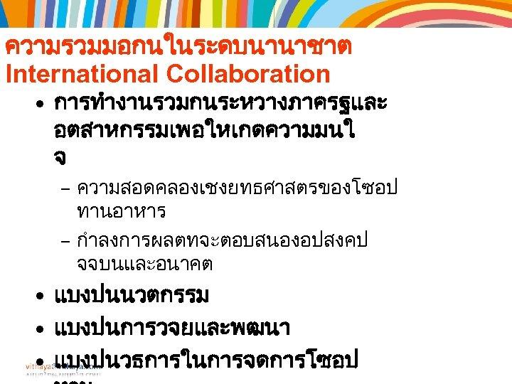 ความรวมมอกนในระดบนานาชาต International Collaboration • การทำงานรวมกนระหวางภาครฐและ อตสาหกรรมเพอใหเกดความมนใ จ – ความสอดคลองเชงยทธศาสตรของโซอป ทานอาหาร – กำลงการผลตทจะตอบสนองอปสงคป จจบนและอนาคต •