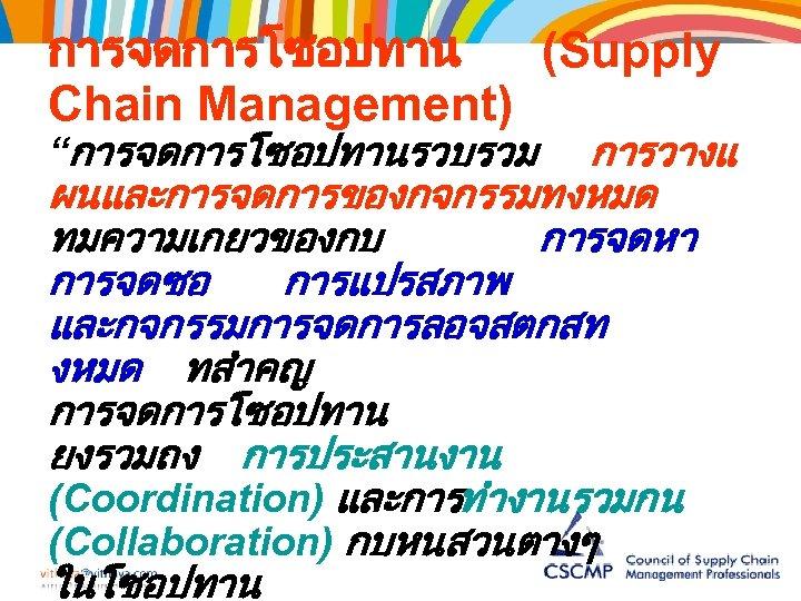 """การจดการโซอปทาน (Supply Chain Management) """"การจดการโซอปทานรวบรวม การวางแ ผนและการจดการของกจกรรมทงหมด ทมความเกยวของกบ การจดหา การจดซอ การแปรสภาพ และกจกรรมการจดการลอจสตกสท งหมด ทสำคญ"""