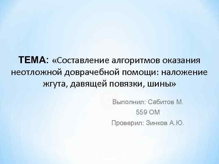 ТЕМА: «Составление алгоритмов оказания неотложной доврачебной помощи: наложение жгута, давящей повязки, шины» Выполнил: Сабитов