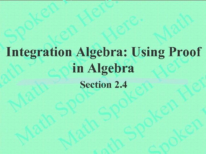 Integration Algebra: Using Proof in Algebra Section 2. 4