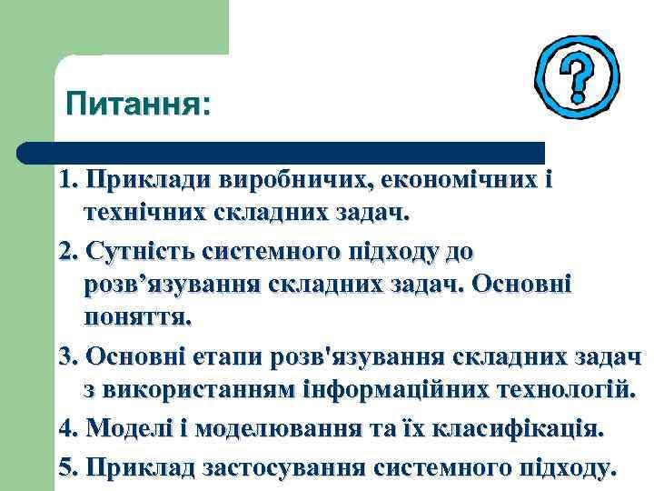 Питання: 1. Приклади виробничих, економічних і технічних складних задач. 2. Сутність системного підходу до