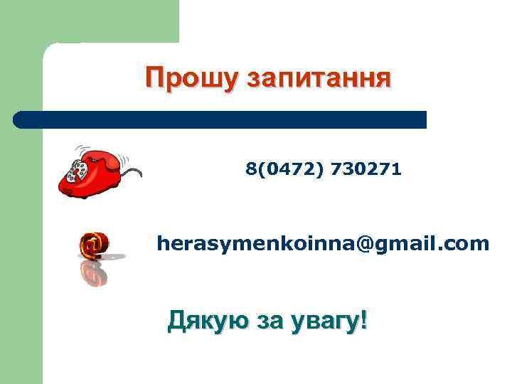 Прошу запитання 8(0472) 730271 herasymenkoinna@gmail. com Дякую за увагу!