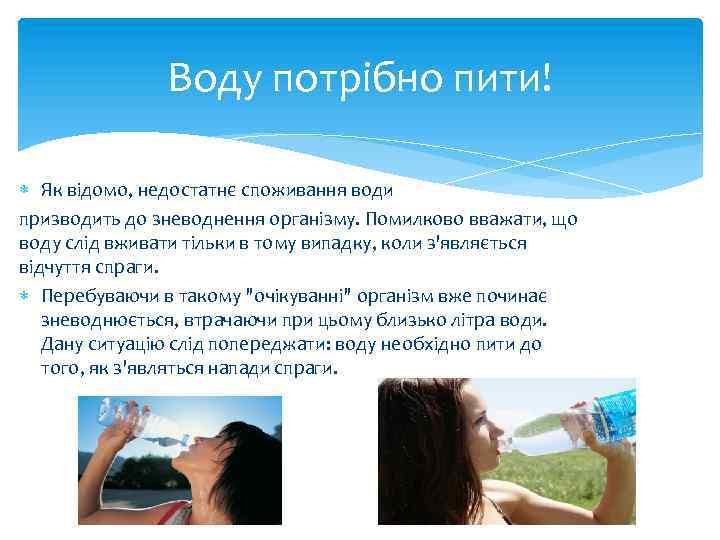 Воду потрібно пити! Як відомо, недостатнє споживання води призводить до зневоднення організму. Помилково вважати,