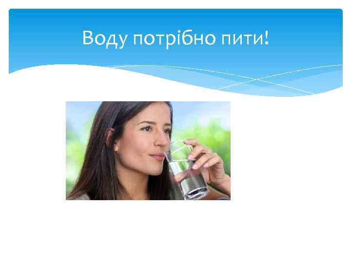 Воду потрібно пити!