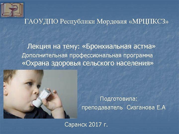 ГАОУДПО Республики Мордовия «МРЦПКСЗ» Лекция на тему: «Бронхиальная астма» Дополнительная профессиональная программа «Охрана здоровья