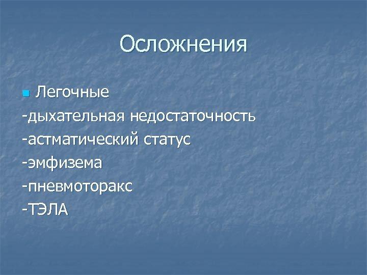 Осложнения Легочные -дыхательная недостаточность -астматический статус -эмфизема -пневмоторакс -ТЭЛА n