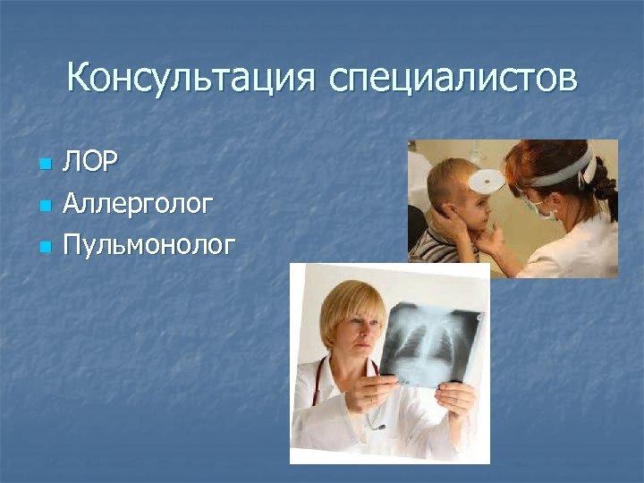 Консультация специалистов n n n ЛОР Аллерголог Пульмонолог