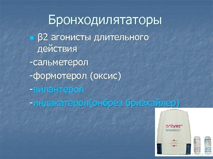 Бронходилятаторы β 2 агонисты длительного действия -сальметерол -формотерол (оксис) -вилантерол -индакатерол(онбрез бризхайлер) n