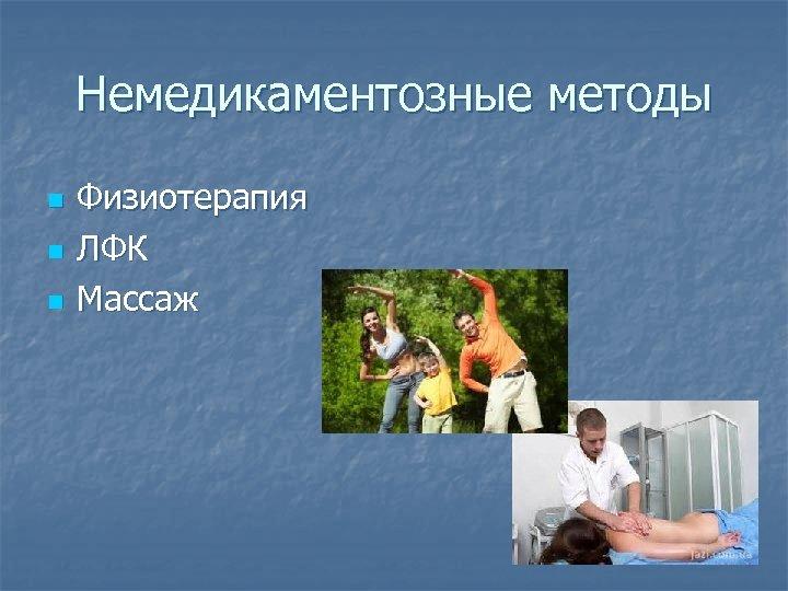 Немедикаментозные методы n n n Физиотерапия ЛФК Массаж
