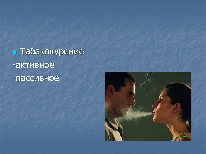 Табакокурение -активное -пассивное n