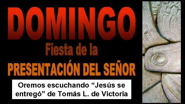 """Oremos escuchando """"Jesús se entregó"""" de Tomás L. de Victoria Regina"""