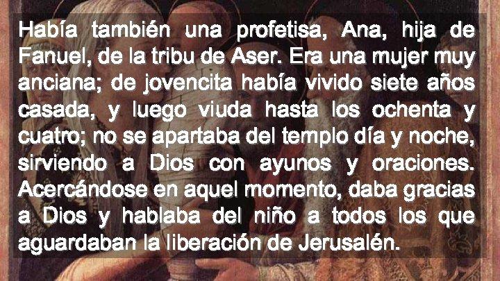 Había también una profetisa, Ana, hija de Fanuel, de la tribu de Aser. Era