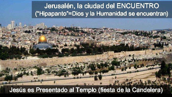 """Jerusalén, la ciudad del ENCUENTRO (""""Hipapanto""""=Dios y la Humanidad se encuentran) Jesús es Presentado"""