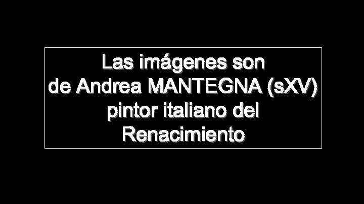 Las imágenes son de Andrea MANTEGNA (s. XV) pintor italiano del Renacimiento