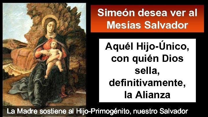 Simeón desea ver al Mesías Salvador Aquél Hijo-Único, con quién Dios sella, definitivamente, la