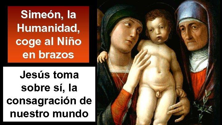Simeón, la Humanidad, coge al Niño en brazos Jesús toma sobre sí, la consagración