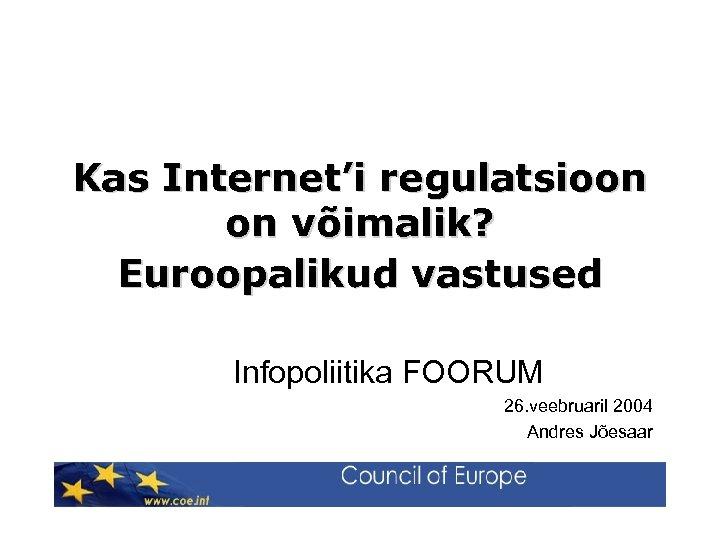 Kas Internet'i regulatsioon on võimalik? Euroopalikud vastused Infopoliitika FOORUM 26. veebruaril 2004 Andres Jõesaar