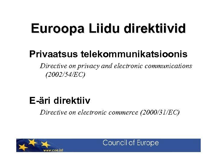 Euroopa Liidu direktiivid Privaatsus telekommunikatsioonis Directive on privacy and electronic communications (2002/54/EC) E-äri direktiiv