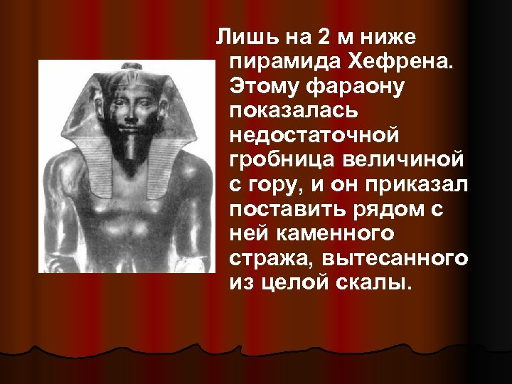 Лишь на 2 м ниже пирамида Хефрена. Этому фараону показалась недостаточной гробница величиной