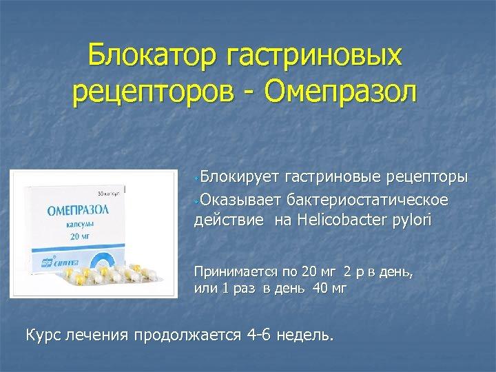 Блокатор гастриновых рецепторов - Омепразол • Блокирует гастриновые рецепторы • Оказывает бактериостатическое действие на