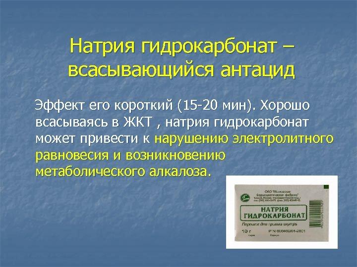 Натрия гидрокарбонат – всасывающийся антацид Эффект его короткий (15 -20 мин). Хорошо всасываясь в